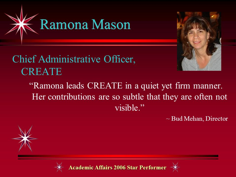 Academic Affairs 2006 Star Performer Ramona Mason Chief Administrative Officer, CREATE Ramona leads CREATE in a quiet yet firm manner.