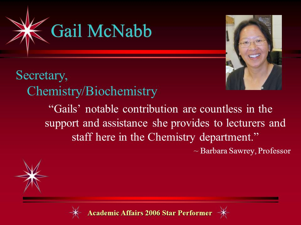 Academic Affairs 2006 Star Performer Gail McNabb Secretary, Chemistry/Biochemistry Gails' notable contribution are countless in the support and assistance she provides to lecturers and staff here in the Chemistry department. ~ Barbara Sawrey, Professor