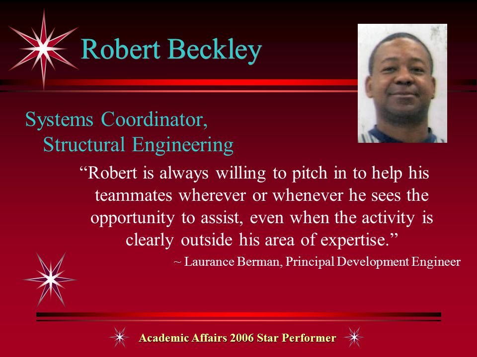 Academic Affairs 2006 Star Performer Robert Beckley Systems Coordinator, Structural Engineering Robert is always willing to pitch in to help his teammates wherever or whenever he sees the opportunity to assist, even when the activity is clearly outside his area of expertise. ~ Laurance Berman, Principal Development Engineer