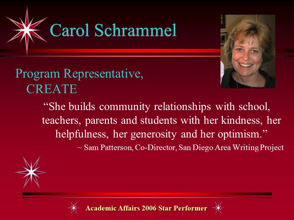 Academic Affairs 2006 Star Performer Carol Schrammel Program Representative, CREATE She builds community relationships with school, teachers, parents and students with her kindness, her helpfulness, her generosity and her optimism. ~ Sam Patterson, Co-Director, San Diego Area Writing Project