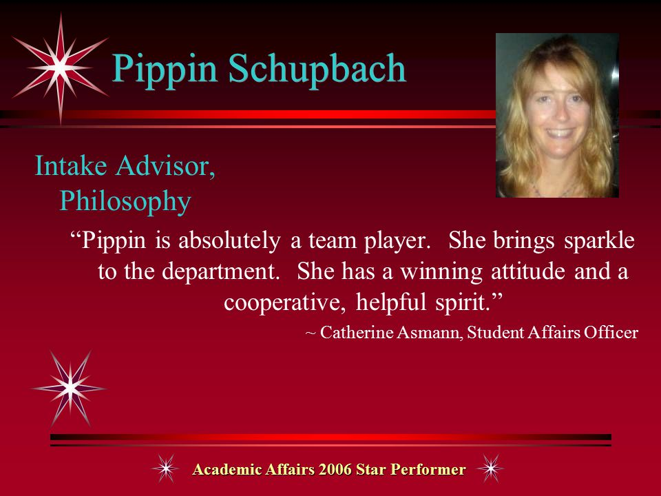 Academic Affairs 2006 Star Performer Pippin Schupbach Intake Advisor, Philosophy Pippin is absolutely a team player.