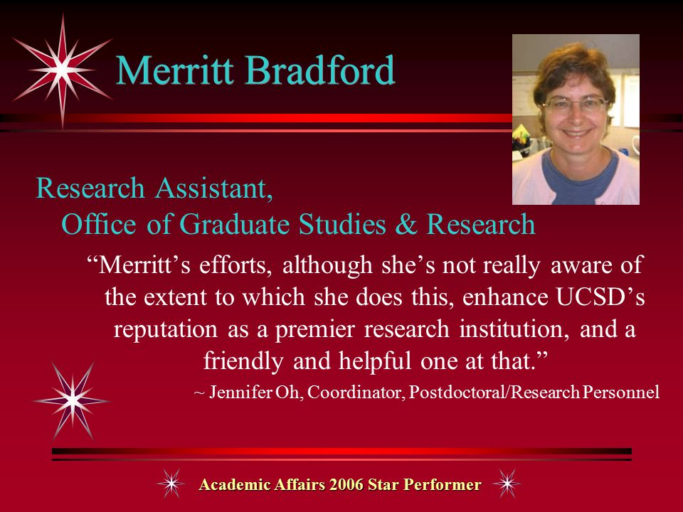 Academic Affairs 2006 Star Performer Merritt Bradford Research Assistant, Office of Graduate Studies & Research Merritt's efforts, although she's not really aware of the extent to which she does this, enhance UCSD's reputation as a premier research institution, and a friendly and helpful one at that. ~ Jennifer Oh, Coordinator, Postdoctoral/Research Personnel