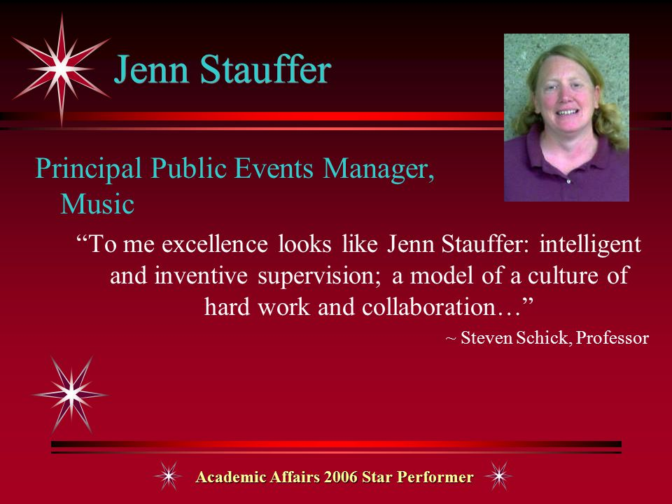Academic Affairs 2006 Star Performer Jenn Stauffer Principal Public Events Manager, Music To me excellence looks like Jenn Stauffer: intelligent and inventive supervision; a model of a culture of hard work and collaboration… ~ Steven Schick, Professor