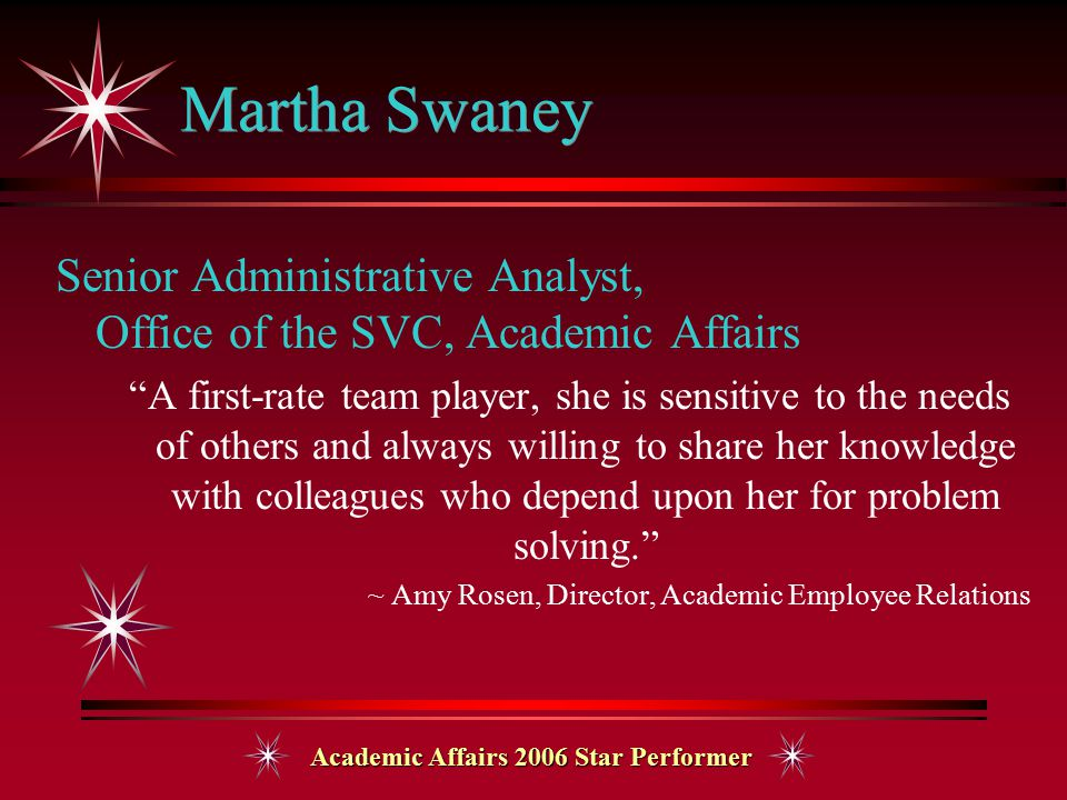 Academic Affairs 2006 Star Performer Martha Swaney Senior Administrative Analyst, Office of the SVC, Academic Affairs A first-rate team player, she is sensitive to the needs of others and always willing to share her knowledge with colleagues who depend upon her for problem solving. ~ Amy Rosen, Director, Academic Employee Relations