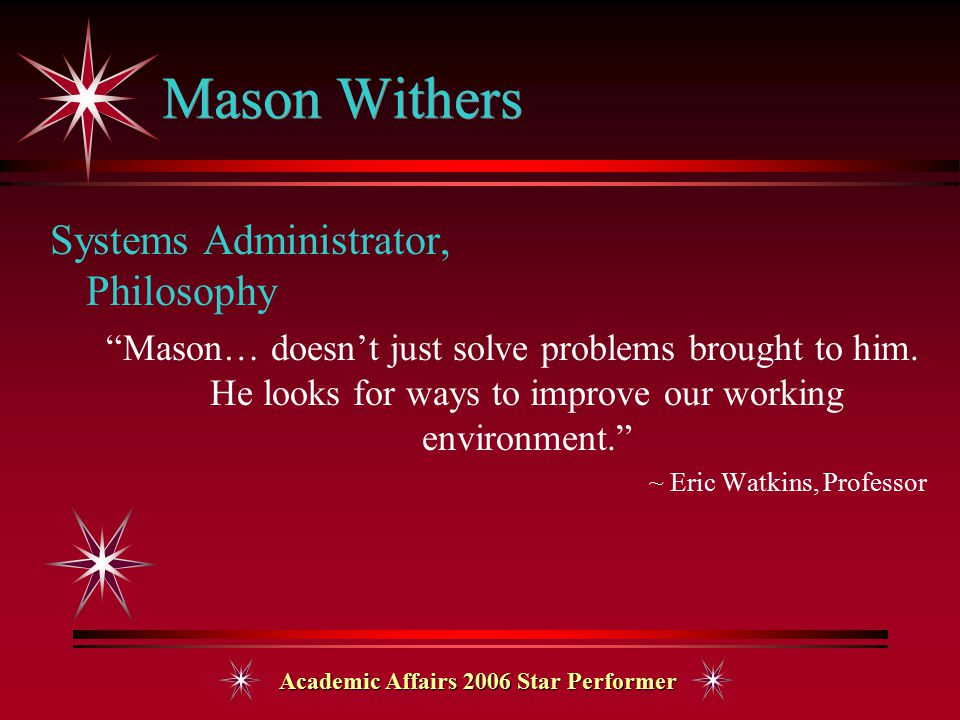 Academic Affairs 2006 Star Performer Mason Withers Systems Administrator, Philosophy Mason… doesn't just solve problems brought to him.