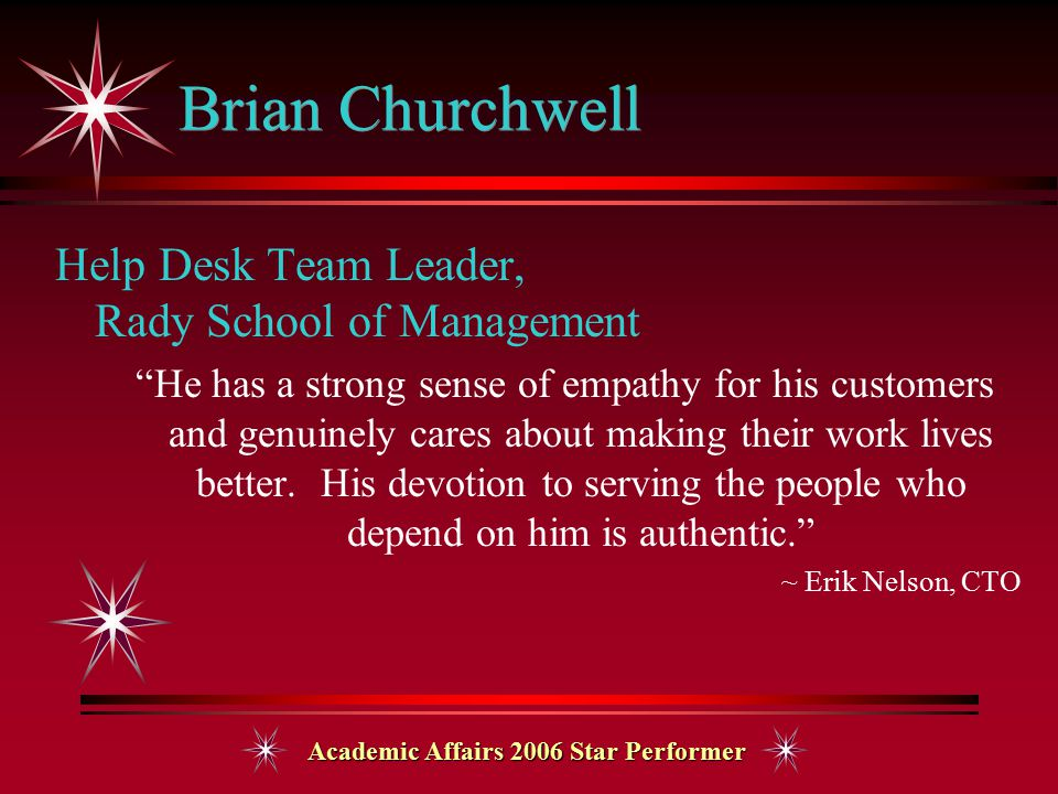 Academic Affairs 2006 Star Performer Brian Churchwell Help Desk Team Leader, Rady School of Management He has a strong sense of empathy for his customers and genuinely cares about making their work lives better.