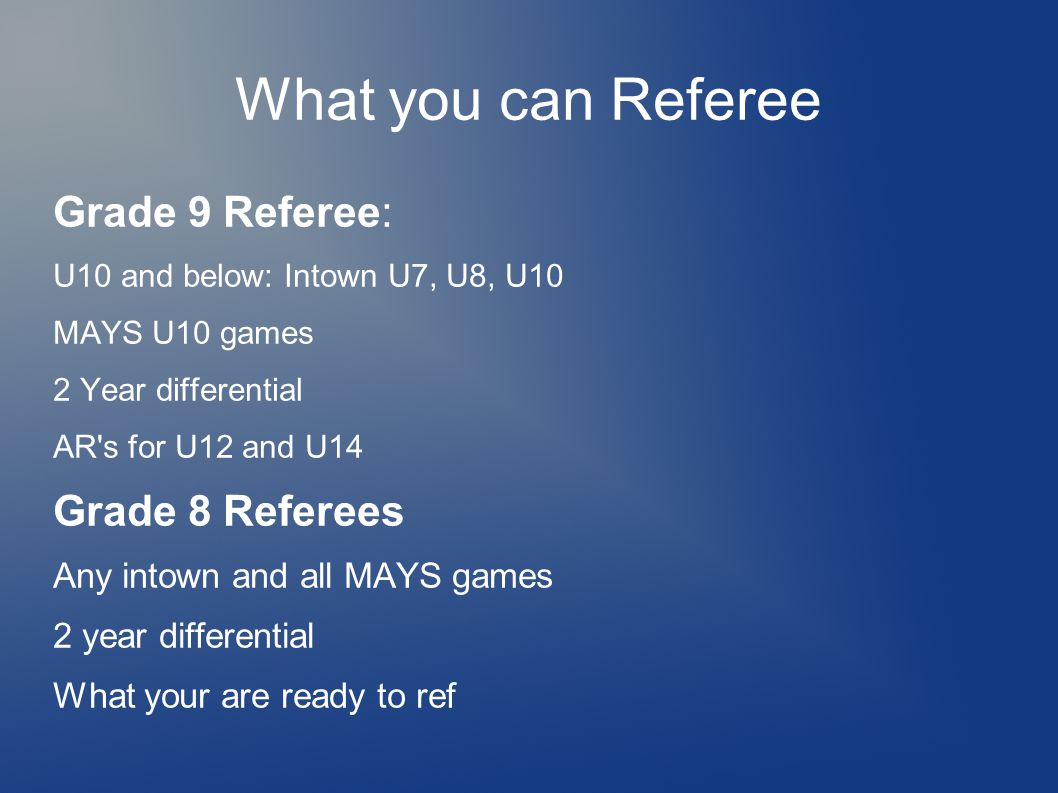 What you can Referee Grade 9 Referee: U10 and below: Intown U7, U8, U10 MAYS U10 games 2 Year differential AR s for U12 and U14 Grade 8 Referees Any intown and all MAYS games 2 year differential What your are ready to ref