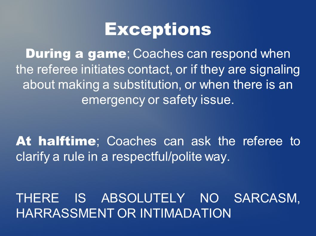 Exceptions During a game ; Coaches can respond when the referee initiates contact, or if they are signaling about making a substitution, or when there is an emergency or safety issue.