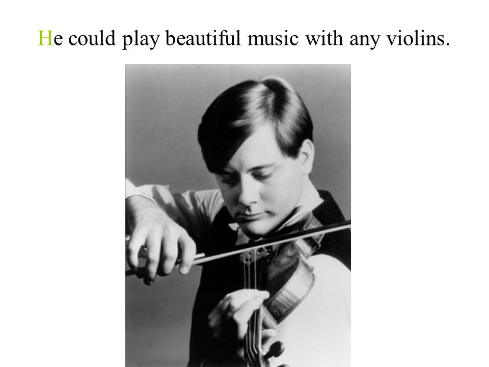 He could play beautiful music with any violins.