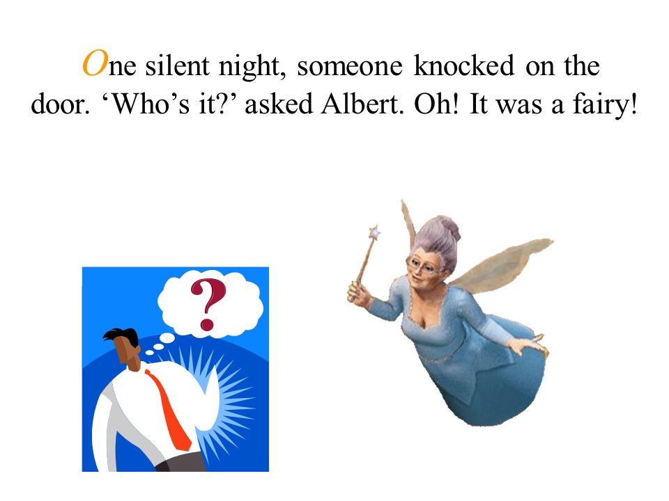 O ne silent night, someone knocked on the door. 'Who's it ' asked Albert. Oh! It was a fairy!