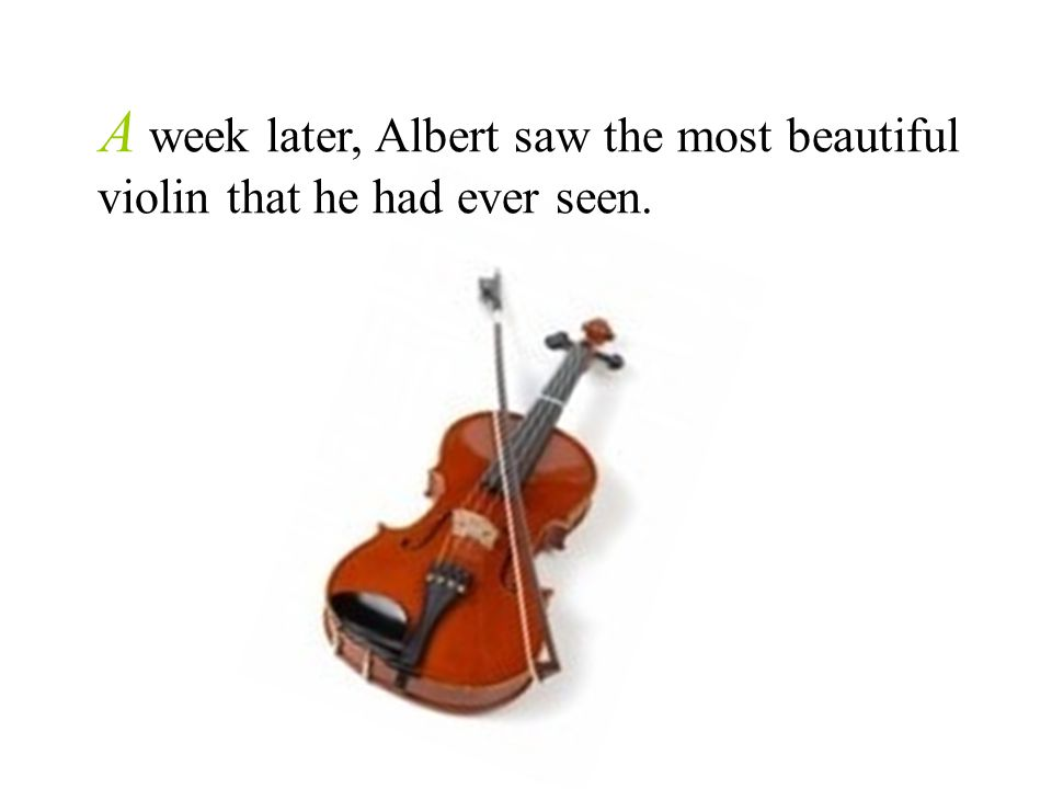 A week later, Albert saw the most beautiful violin that he had ever seen.