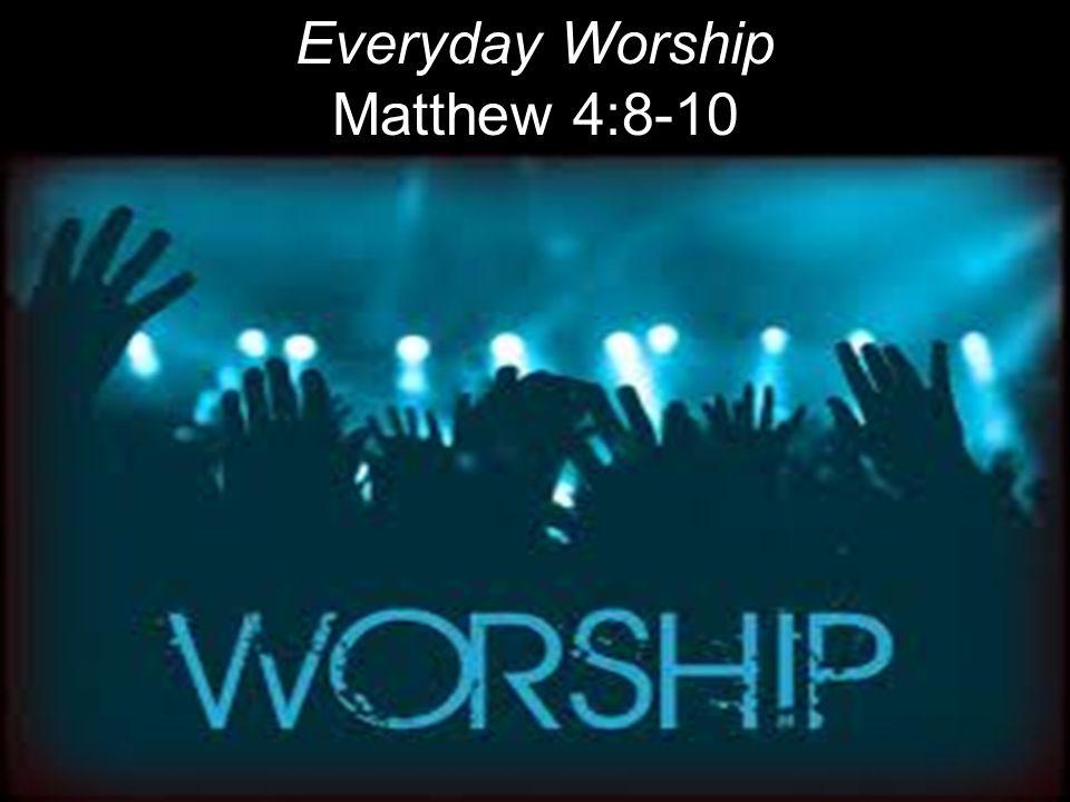 Everyday Worship Matthew 4:8-10