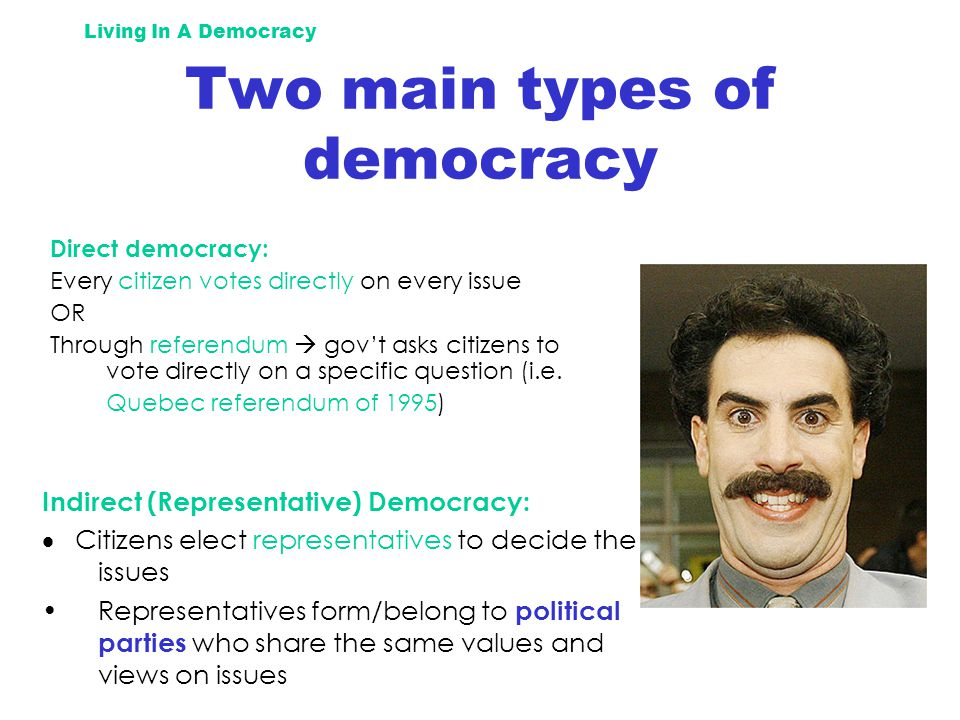 Living In A Democracy Two main types of democracy Direct democracy: Every citizen votes directly on every issue OR Through referendum  gov't asks citizens to vote directly on a specific question (i.e.