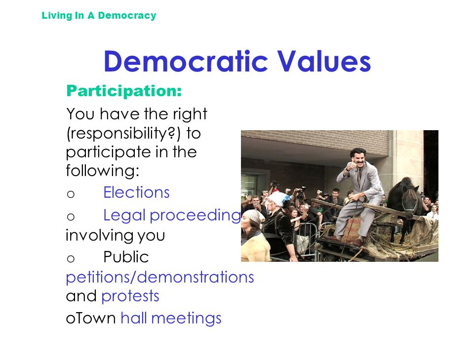 Living In A Democracy Democratic Values Participation: You have the right (responsibility ) to participate in the following: o Elections o Legal proceedings involving you o Public petitions/demonstrations and protests oTown hall meetings