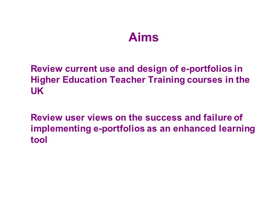 Aims Review current use and design of e-portfolios in Higher Education Teacher Training courses in the UK Review user views on the success and failure of implementing e-portfolios as an enhanced learning tool