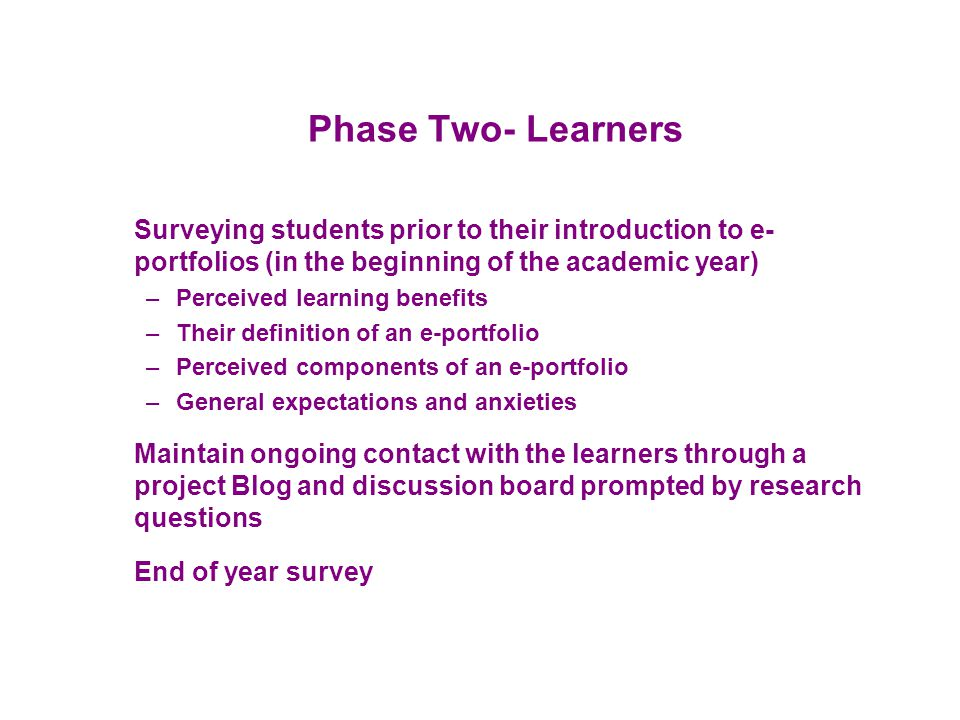 Phase Two- Learners Surveying students prior to their introduction to e- portfolios (in the beginning of the academic year) –Perceived learning benefi