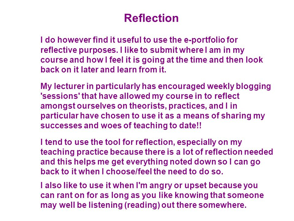 Reflection I do however find it useful to use the e-portfolio for reflective purposes.