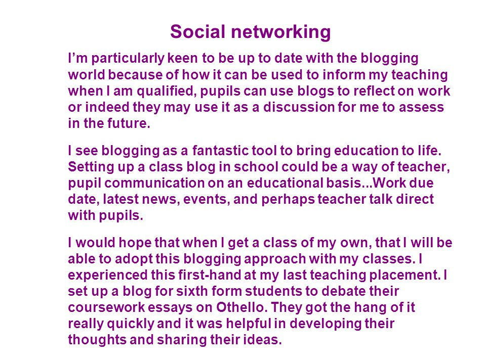 Social networking I'm particularly keen to be up to date with the blogging world because of how it can be used to inform my teaching when I am qualifi
