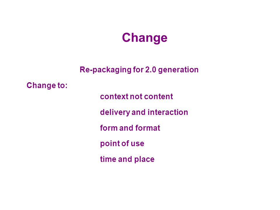 Change Re-packaging for 2.0 generation Change to: context not content delivery and interaction form and format point of use time and place