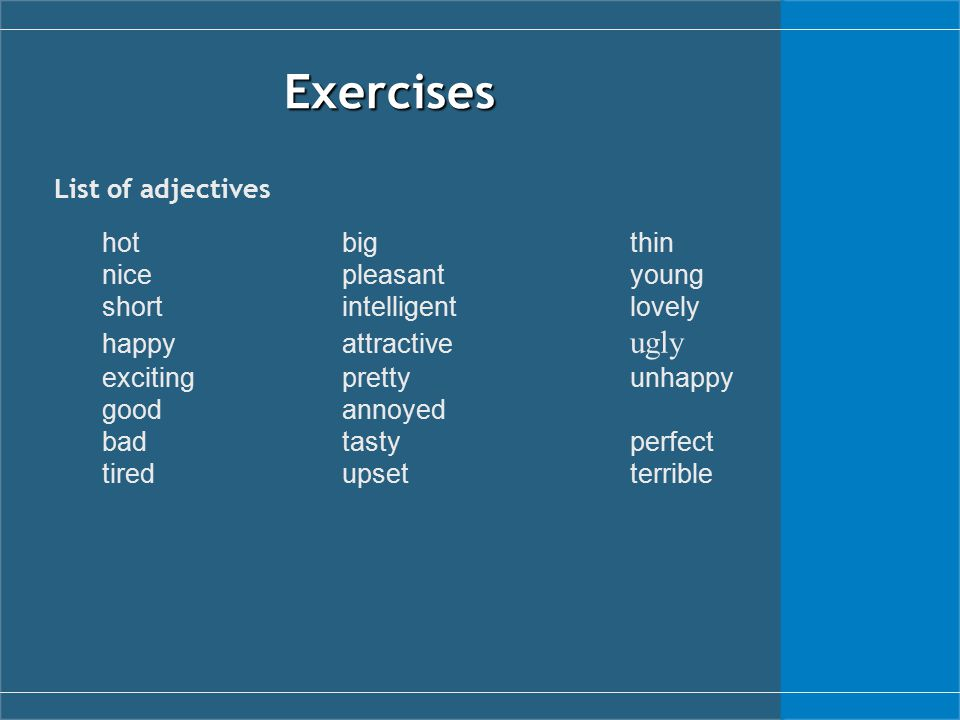 Exercises List of adjectives hotbigthin nicepleasantyoung shortintelligentlovely happyattractive ugly excitingprettyunhappy goodannoyed badtastyperfect tiredupsetterrible