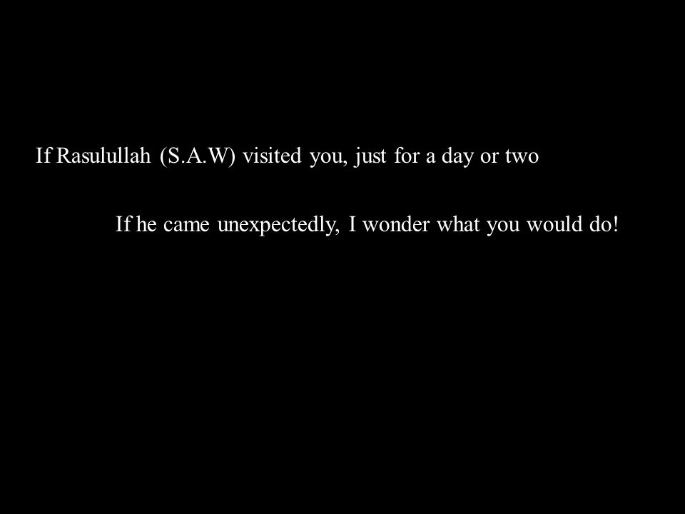 If Rasulullah (S.A.W) visited you, just for a day or two If he came unexpectedly, I wonder what you would do!