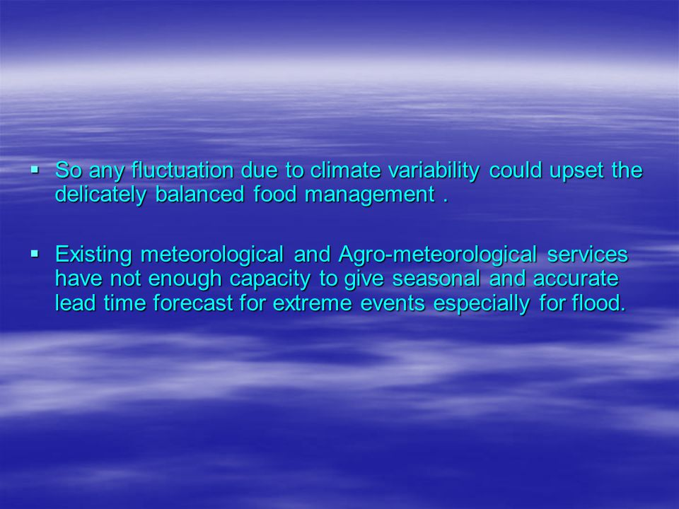  So any fluctuation due to climate variability could upset the delicately balanced food management.  Existing meteorological and Agro-meteorological