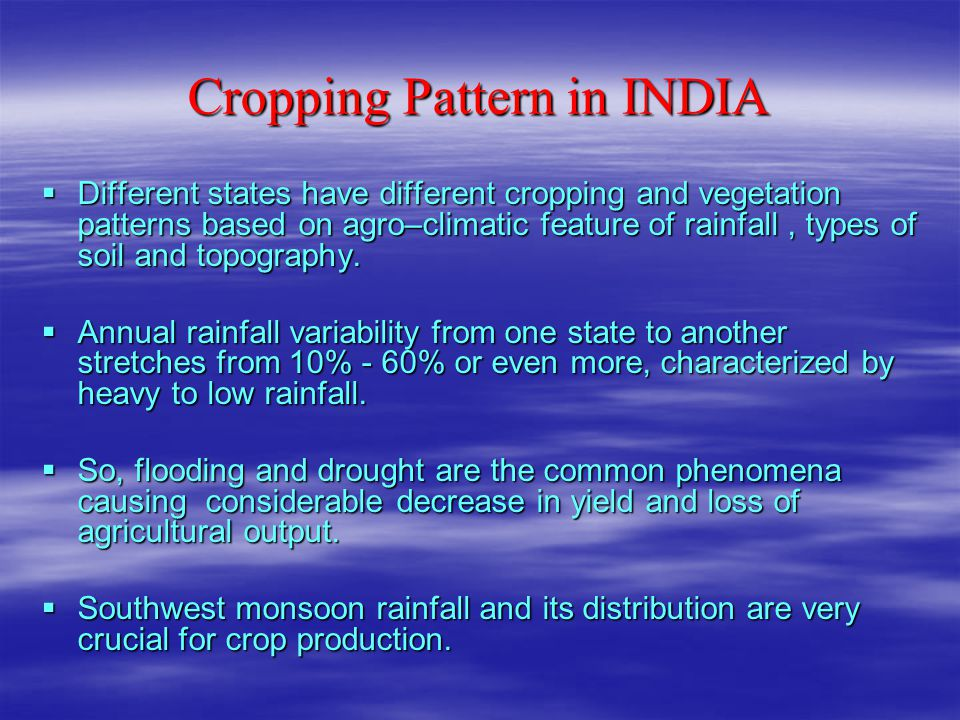 Cropping Pattern in INDIA  Different states have different cropping and vegetation patterns based on agro–climatic feature of rainfall, types of soil