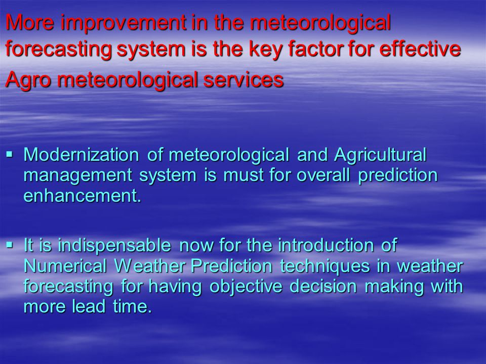 More improvement in the meteorological forecasting system is the key factor for effective Agro meteorological services  Modernization of meteorologic