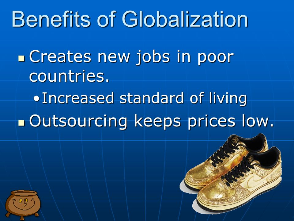 Benefits of Globalization Creates new jobs in poor countries.