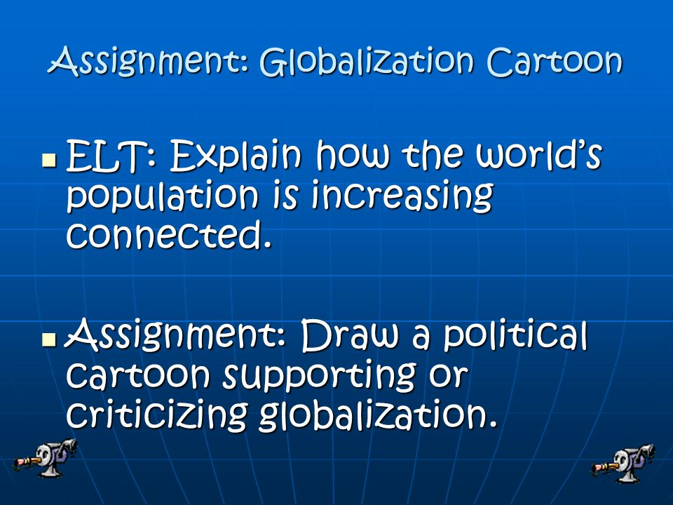 Assignment: Globalization Cartoon ELT: Explain how the world's population is increasing connected.
