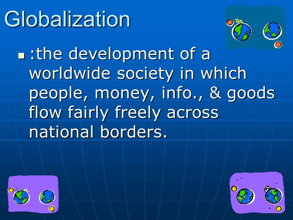 Globalization :the development of a worldwide society in which people, money, info., & goods flow fairly freely across national borders.