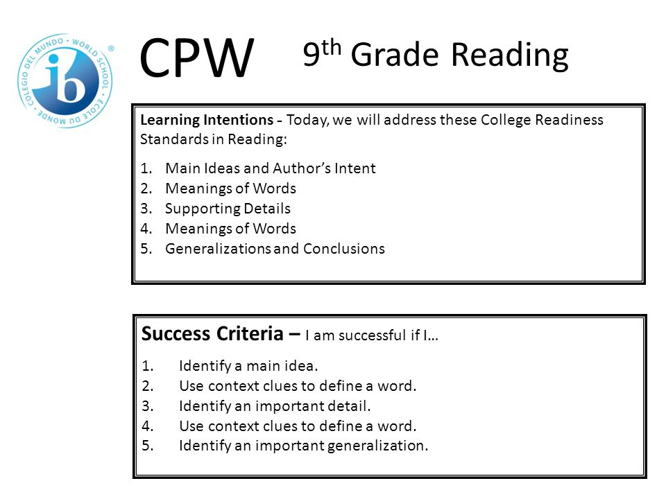Learning Intentions - Today, we will address these College Readiness Standards in Reading: 1.Main Ideas and Author's Intent 2.Meanings of Words 3.Supporting Details 4.Meanings of Words 5.Generalizations and Conclusions Success Criteria – I am successful if I… 1.Identify a main idea.