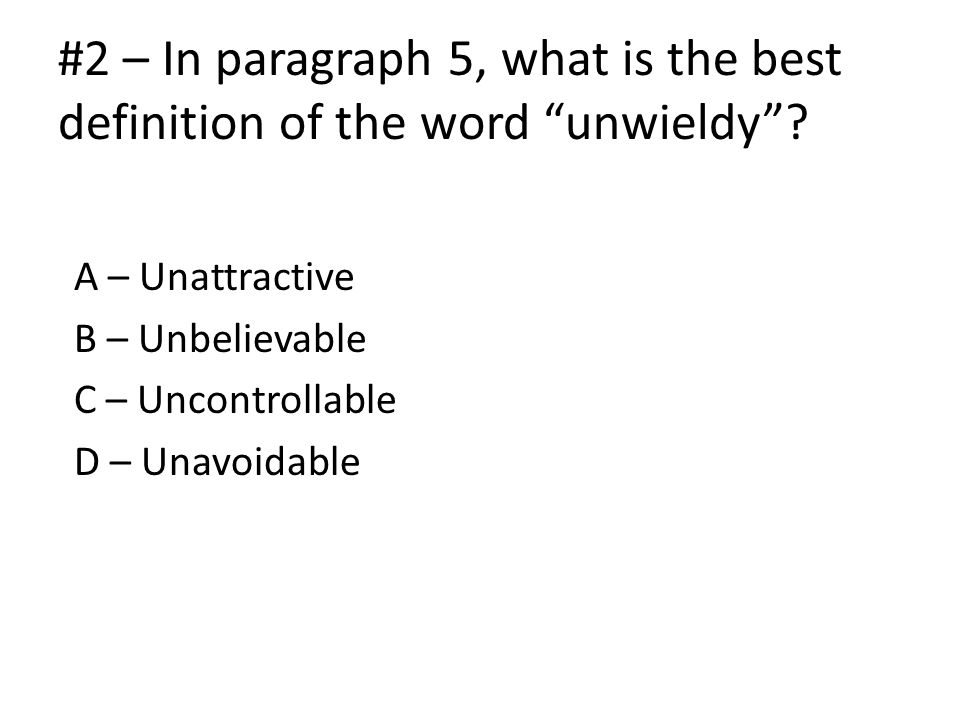 #2 – In paragraph 5, what is the best definition of the word unwieldy .
