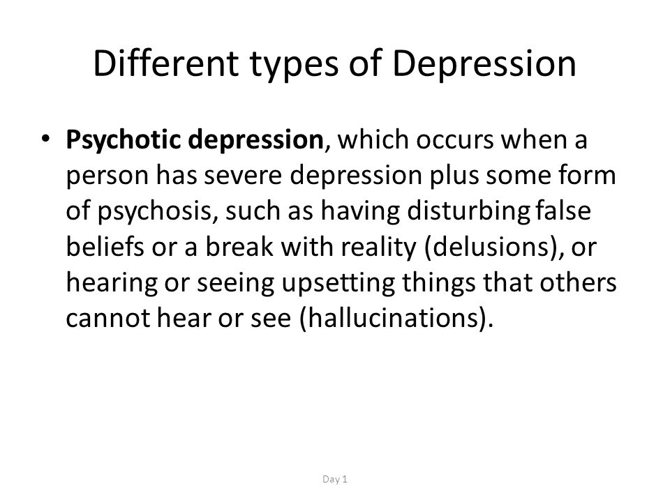 Different types of Depression Psychotic depression, which occurs when a person has severe depression plus some form of psychosis, such as having disturbing false beliefs or a break with reality (delusions), or hearing or seeing upsetting things that others cannot hear or see (hallucinations).