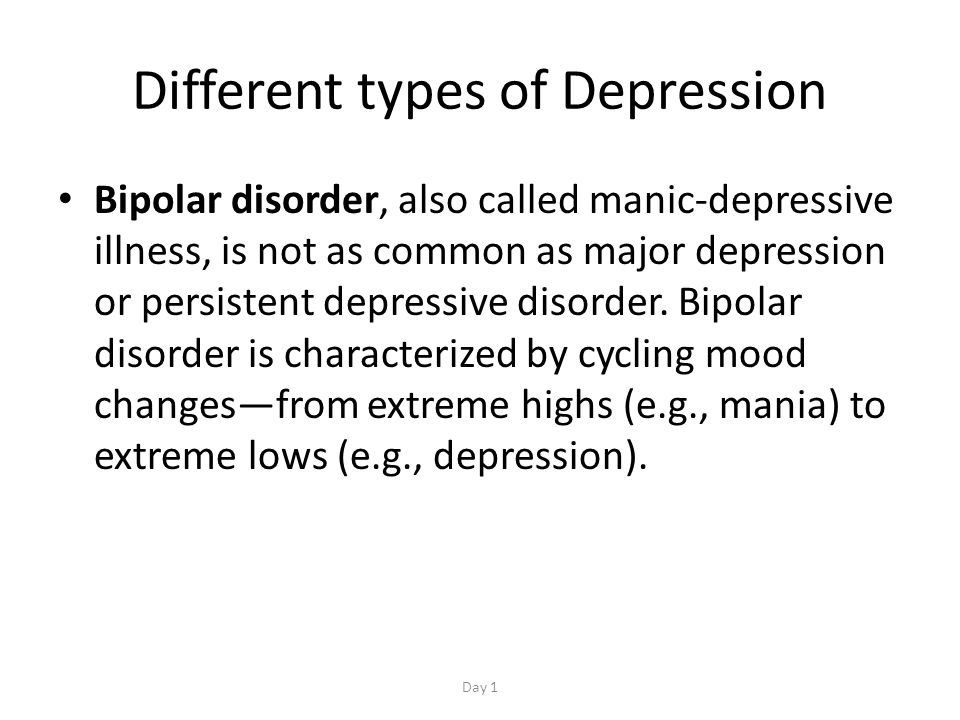 Different types of Depression Bipolar disorder, also called manic-depressive illness, is not as common as major depression or persistent depressive disorder.