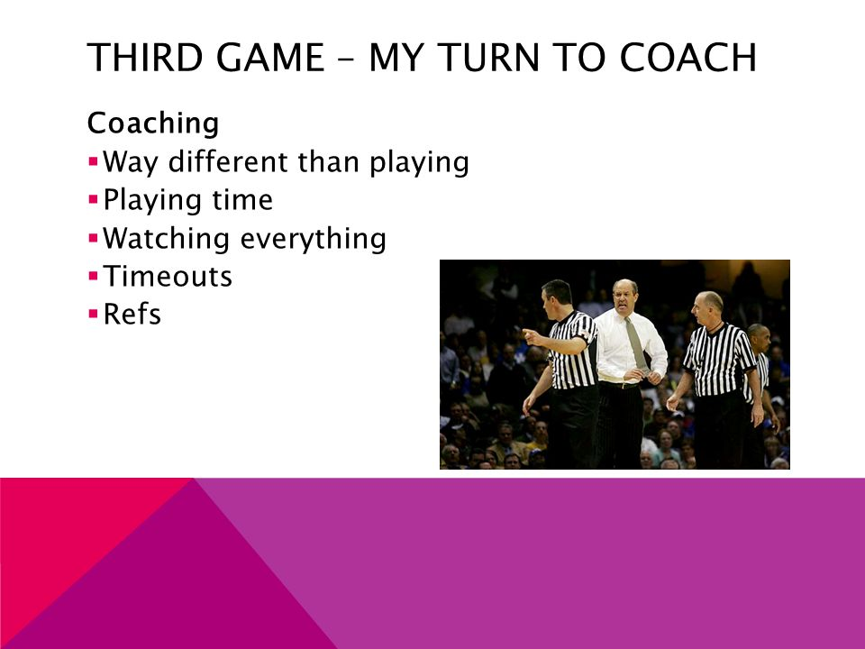 THIRD GAME – MY TURN TO COACH Coaching  Way different than playing  Playing time  Watching everything  Timeouts  Refs