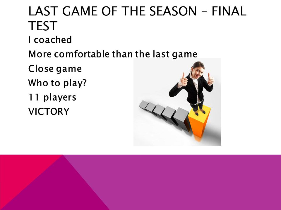 LAST GAME OF THE SEASON – FINAL TEST I coached More comfortable than the last game Close game Who to play? 11 players VICTORY