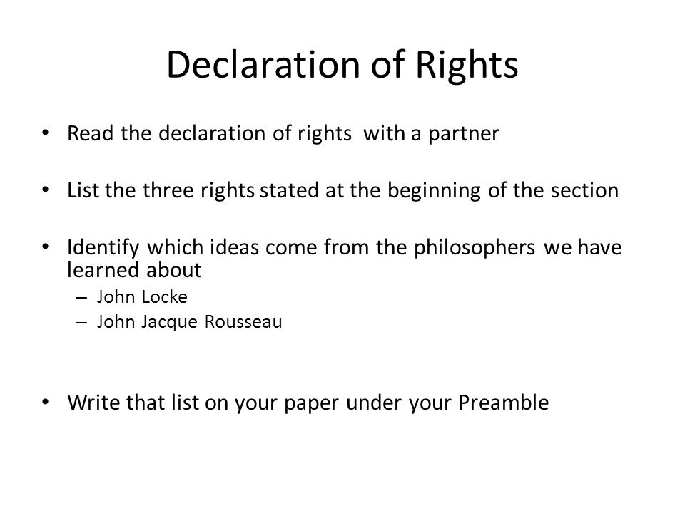Declaration of Rights Read the declaration of rights with a partner List the three rights stated at the beginning of the section Identify which ideas come from the philosophers we have learned about – John Locke – John Jacque Rousseau Write that list on your paper under your Preamble