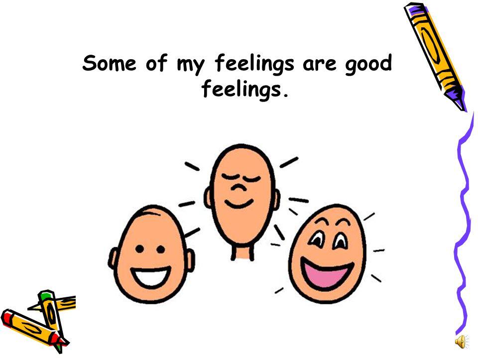 Some of my feelings are good feelings.