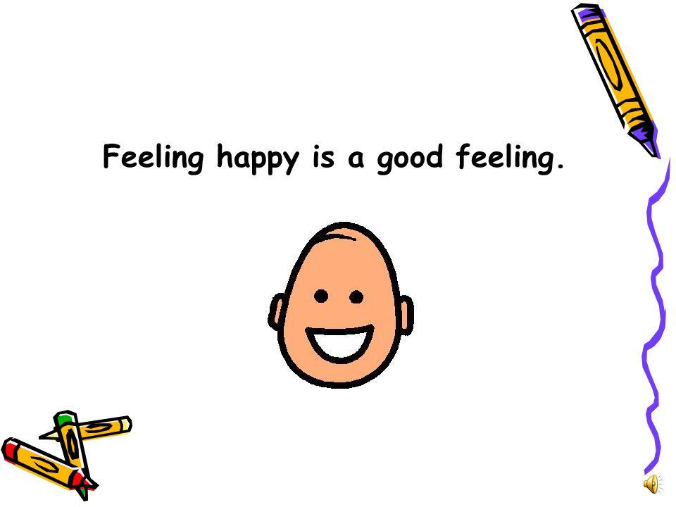 Feeling happy is a good feeling.