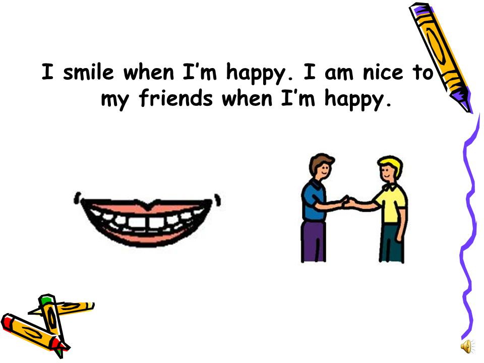 I smile when I'm happy. I am nice to my friends when I'm happy.
