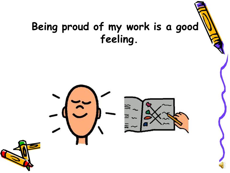 Being proud of my work is a good feeling.