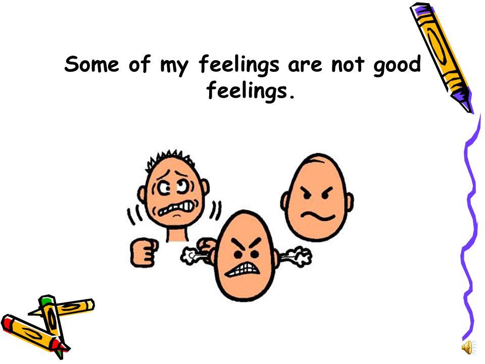 Some of my feelings are not good feelings.