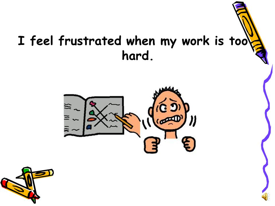 I feel frustrated when my work is too hard.