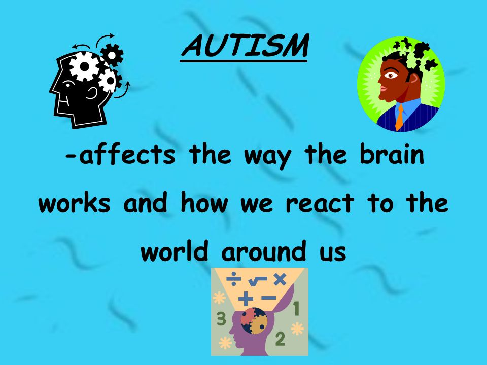 AUTISM -affects the way the brain works and how we react to the world around us