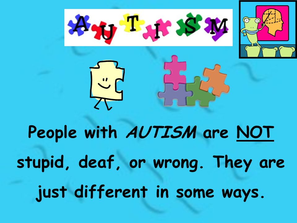People with AUTISM are NOT stupid, deaf, or wrong. They are just different in some ways.