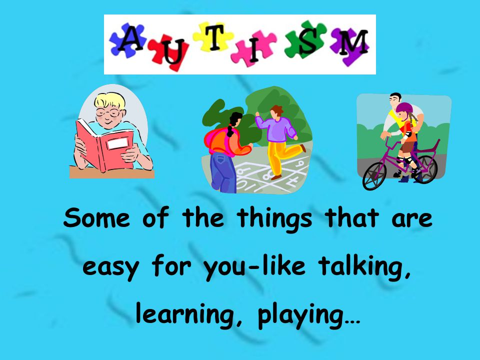 Some of the things that are easy for you-like talking, learning, playing…