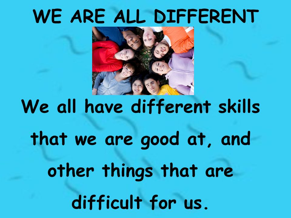 WE ARE ALL DIFFERENT We all have different skills that we are good at, and other things that are difficult for us.
