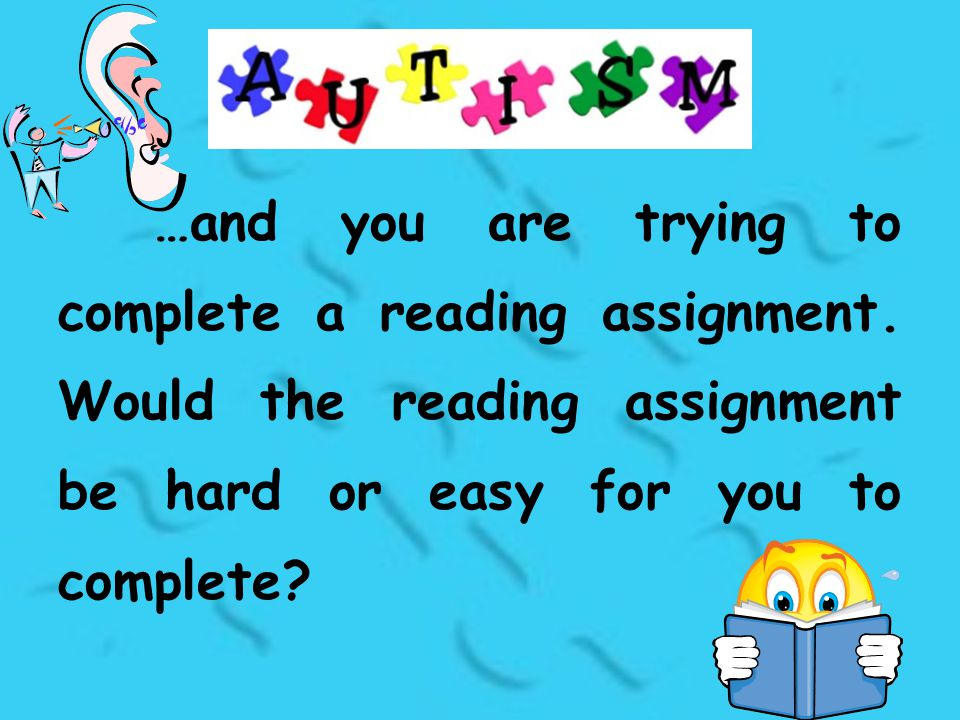 …and you are trying to complete a reading assignment. Would the reading assignment be hard or easy for you to complete?
