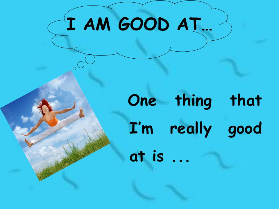 I AM GOOD AT… One thing that I'm really good at is...